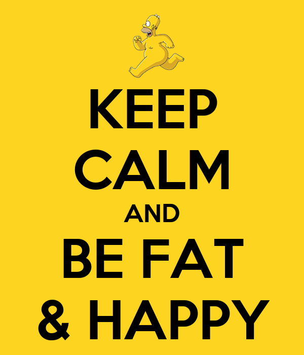 KEEP CALM AND BE FAT & HAPPY