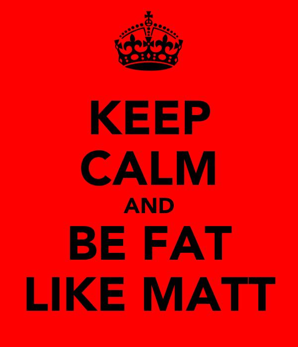 KEEP CALM AND BE FAT LIKE MATT