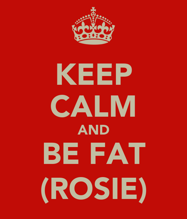 KEEP CALM AND BE FAT (ROSIE)