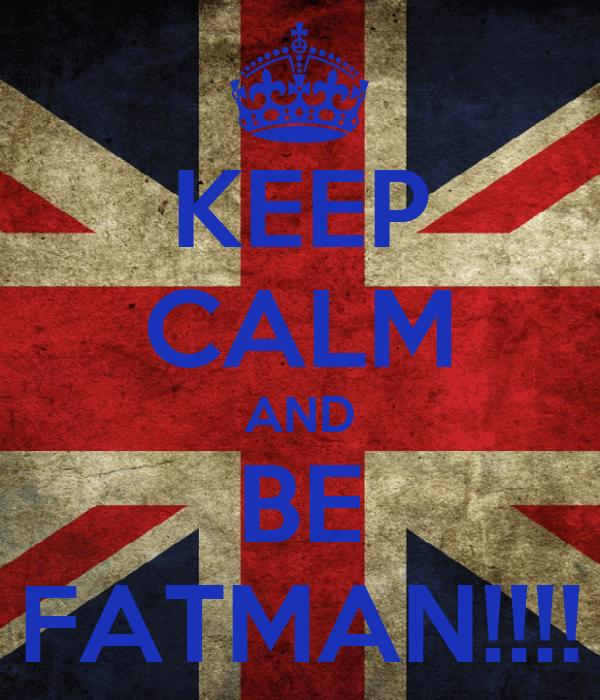 KEEP CALM AND BE FATMAN!!!!
