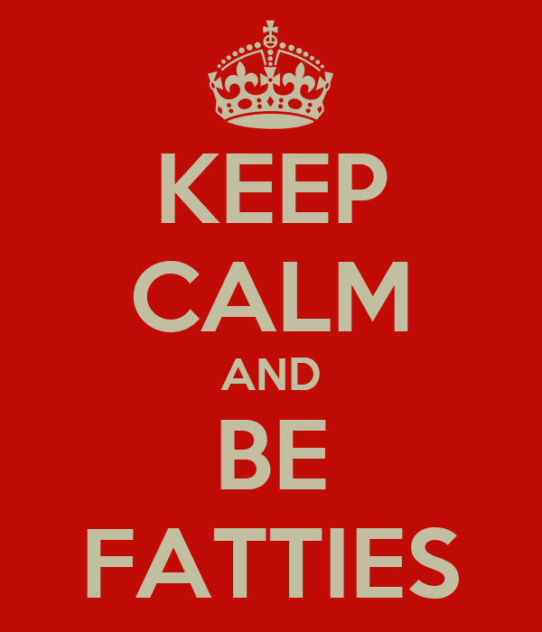 KEEP CALM AND BE FATTIES