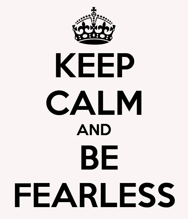 KEEP CALM AND  BE FEARLESS