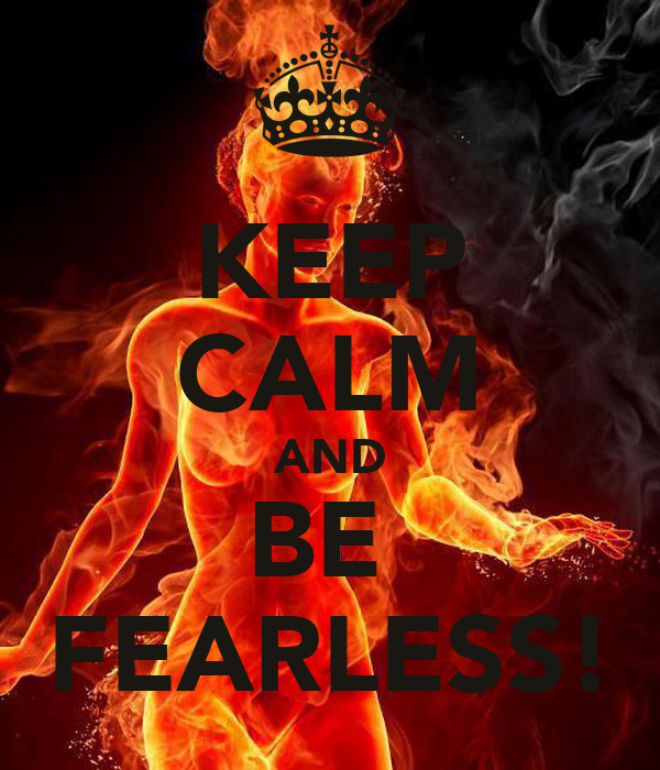 KEEP CALM AND BE  FEARLESS!