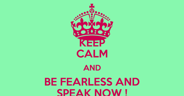 KEEP CALM AND BE FEARLESS AND SPEAK NOW !