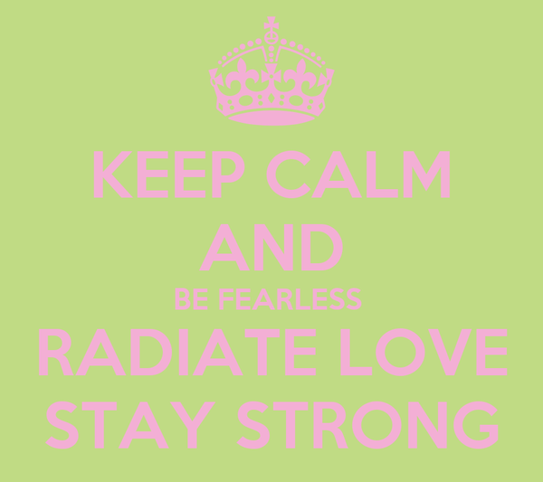 KEEP CALM AND BE FEARLESS  RADIATE LOVE STAY STRONG
