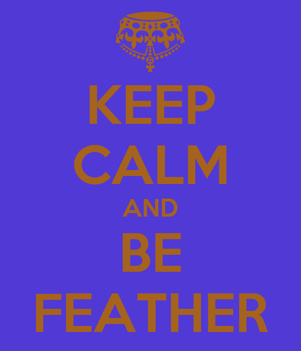 KEEP CALM AND BE FEATHER