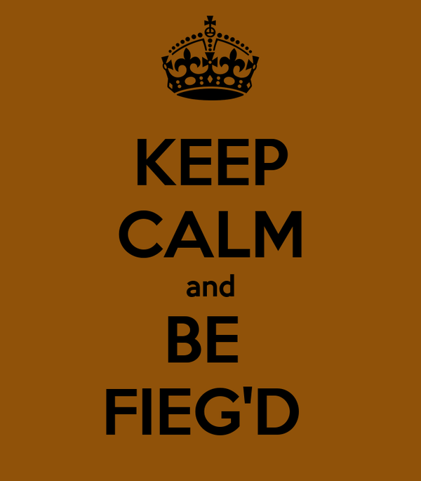 KEEP CALM and BE  FIEG'D