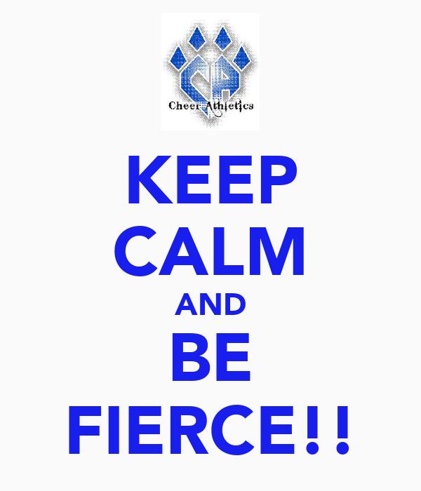 KEEP CALM AND BE FIERCE!!