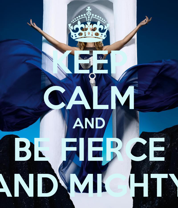 KEEP CALM AND BE FIERCE AND MIGHTY