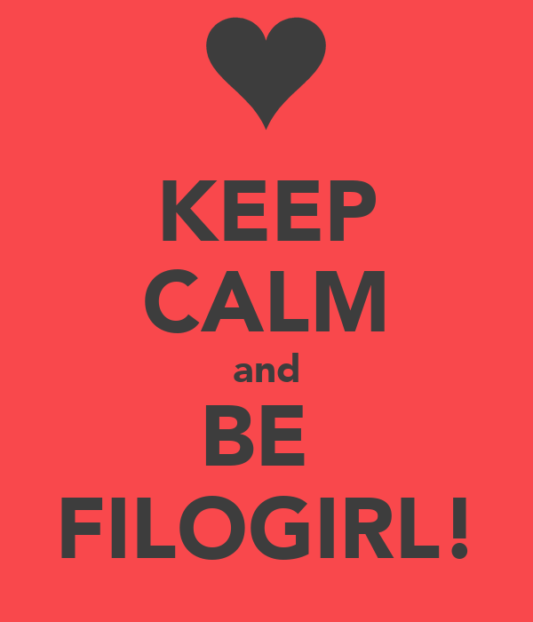 KEEP CALM and BE  FILOGIRL!