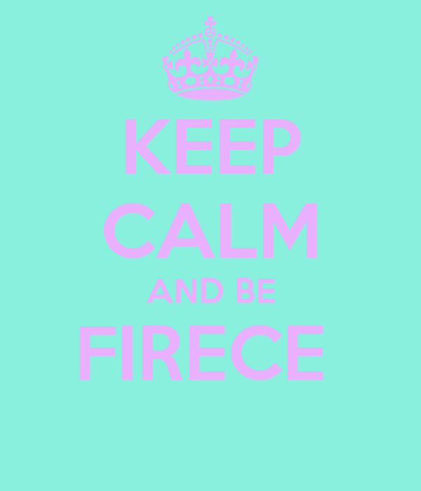 KEEP CALM AND BE FIRECE