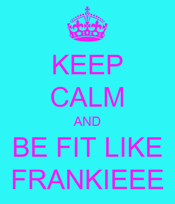 KEEP CALM AND BE FIT LIKE FRANKIEEE