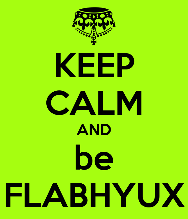 KEEP CALM AND be FLABHYUX