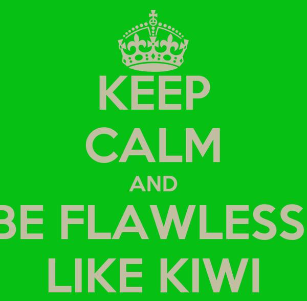 KEEP CALM AND BE FLAWLESS  LIKE KIWI
