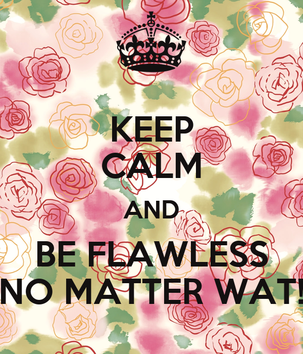 KEEP CALM AND BE FLAWLESS NO MATTER WAT!