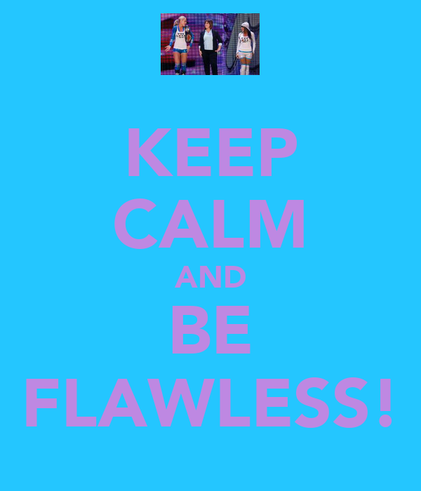 KEEP CALM AND BE FLAWLESS!