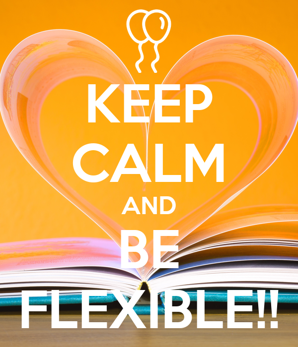 KEEP CALM AND BE FLEXIBLE!!
