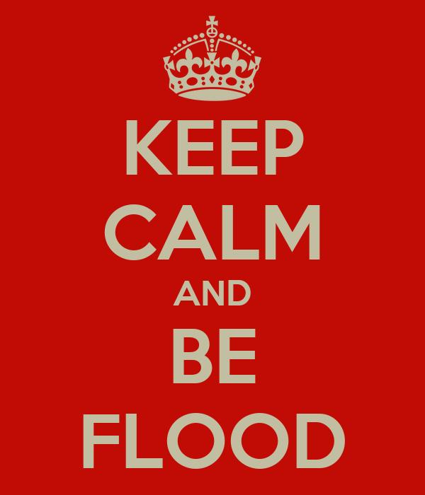 KEEP CALM AND BE FLOOD