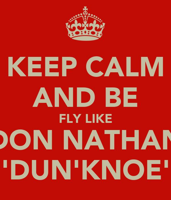 KEEP CALM AND BE FLY LIKE DON NATHAN 'DUN'KNOE'