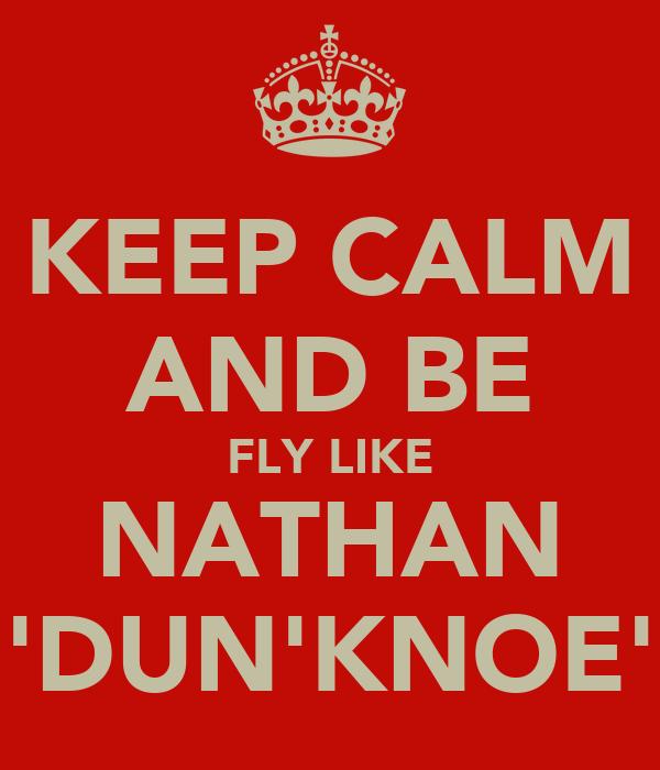 KEEP CALM AND BE FLY LIKE NATHAN 'DUN'KNOE'