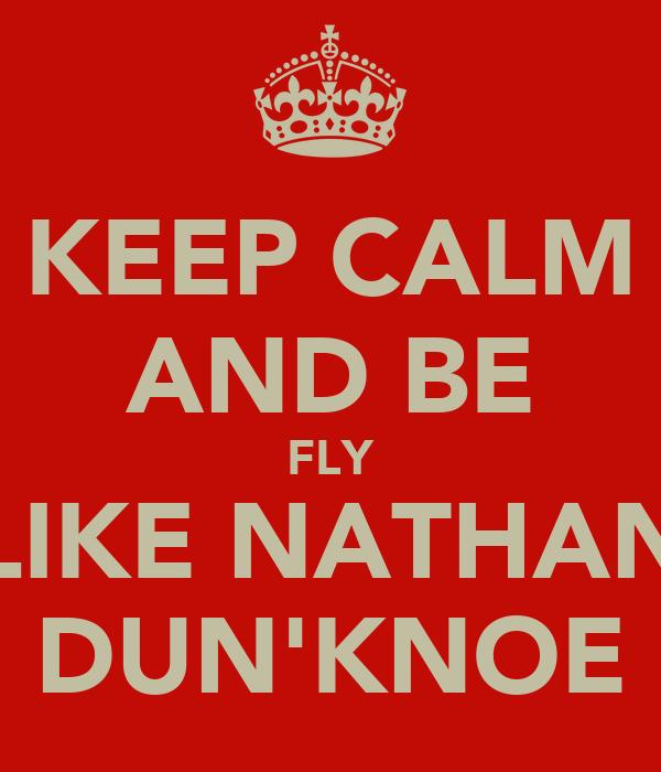 KEEP CALM AND BE FLY LIKE NATHAN DUN'KNOE