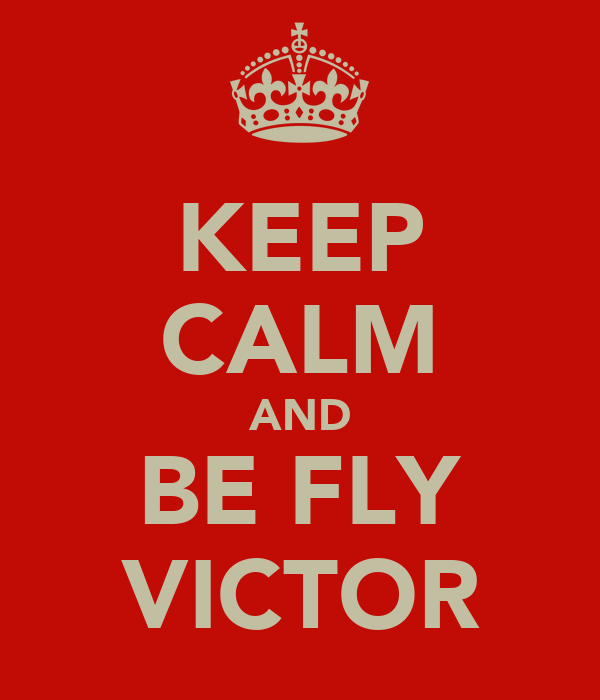 KEEP CALM AND BE FLY VICTOR