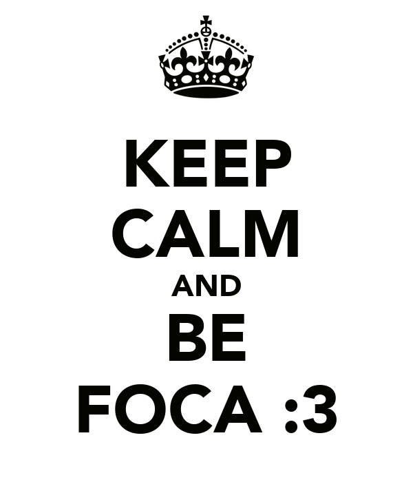 KEEP CALM AND BE FOCA :3