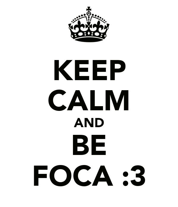 KEEP CALM AND BE FOCA :3