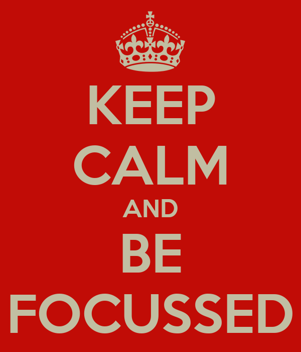 KEEP CALM AND BE FOCUSSED