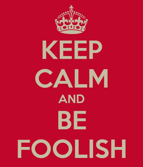 KEEP CALM AND BE FOOLISH