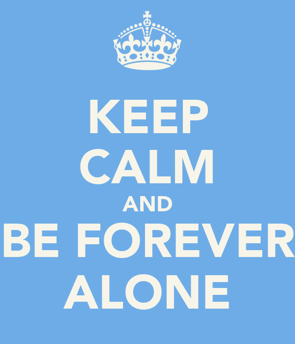 KEEP CALM AND BE FOREVER ALONE