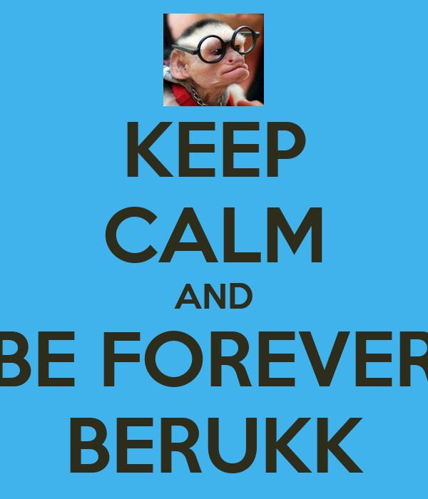KEEP CALM AND BE FOREVER BERUKK