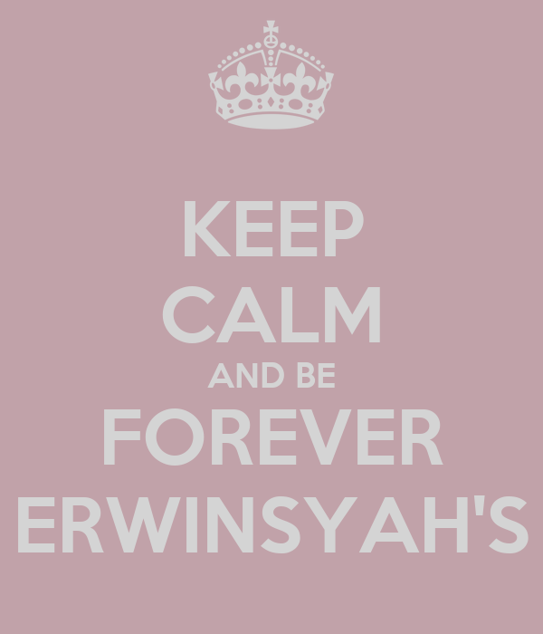 KEEP CALM AND BE FOREVER ERWINSYAH'S