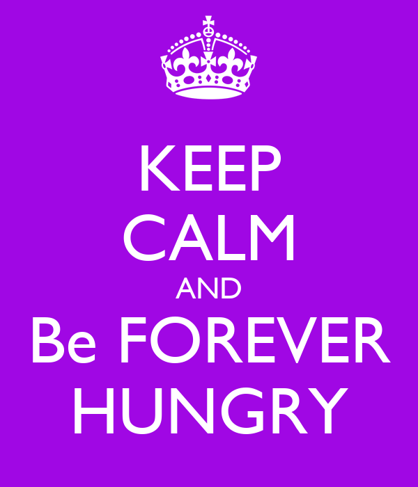 KEEP CALM AND Be FOREVER HUNGRY
