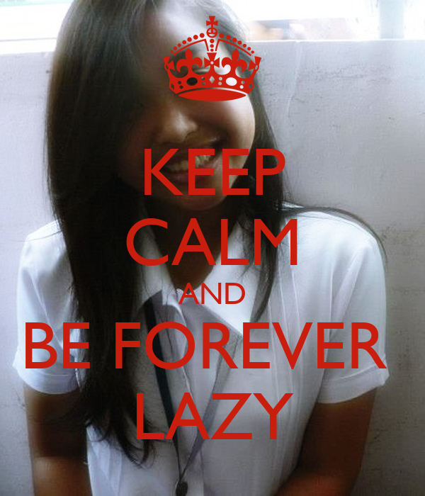 KEEP CALM AND BE FOREVER  LAZY