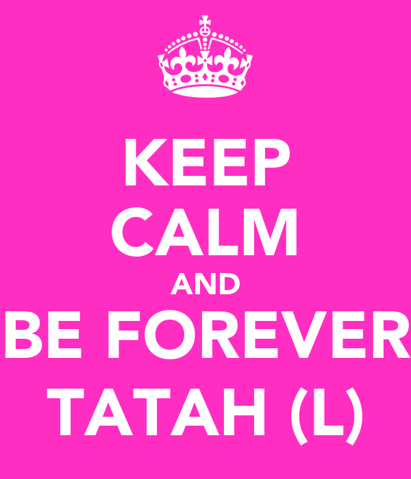 KEEP CALM AND BE FOREVER TATAH (L)