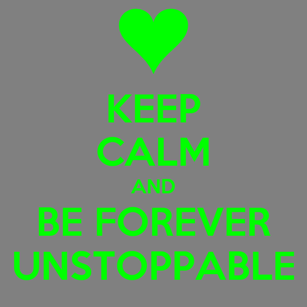KEEP CALM AND BE FOREVER UNSTOPPABLE