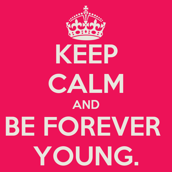 KEEP CALM AND BE FOREVER  YOUNG.
