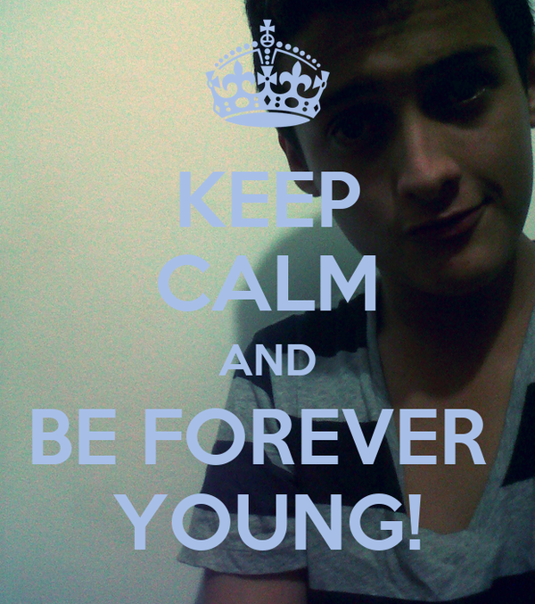 KEEP CALM AND BE FOREVER  YOUNG!
