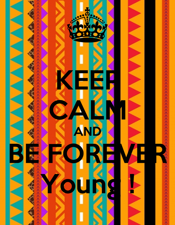 KEEP CALM AND BE FOREVER Young !