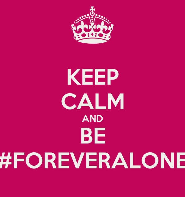 KEEP CALM AND BE #FOREVERALONE