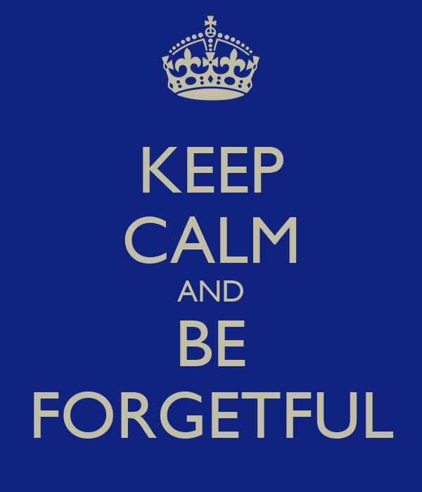 KEEP CALM AND BE FORGETFUL