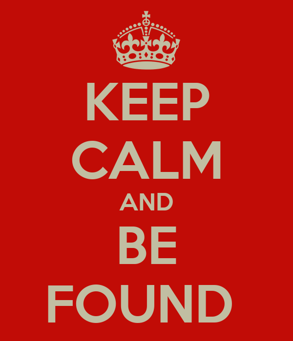 KEEP CALM AND BE FOUND