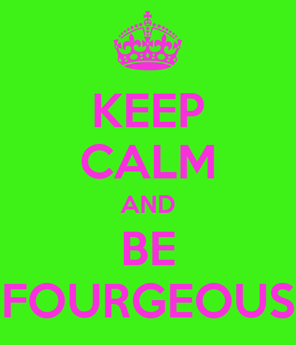 KEEP CALM AND BE FOURGEOUS