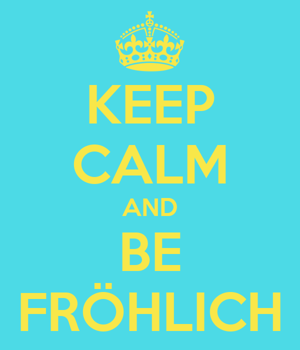 KEEP CALM AND BE FRÖHLICH