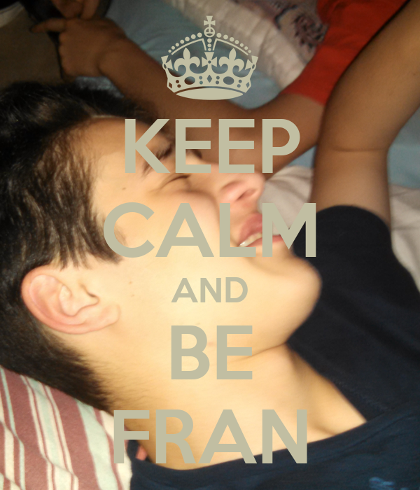 KEEP CALM AND BE FRAN