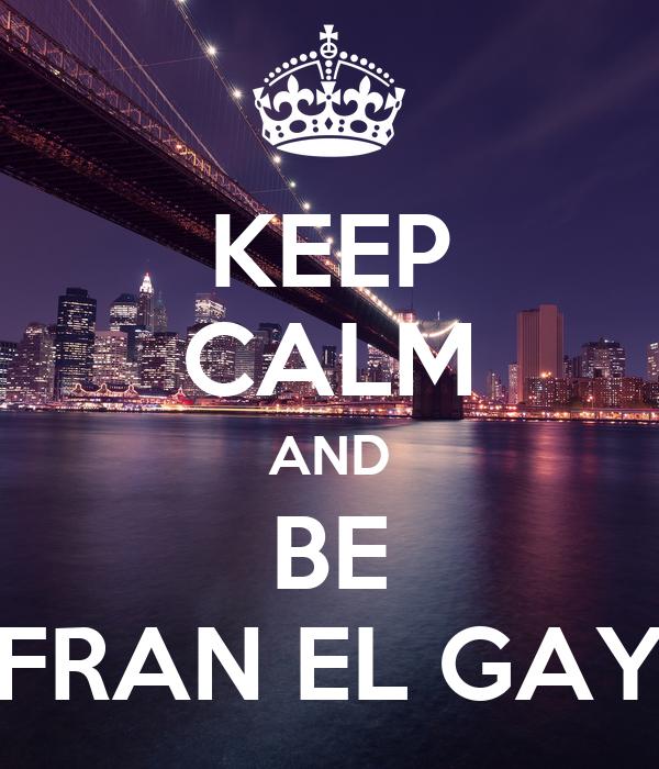 KEEP CALM AND BE FRAN EL GAY