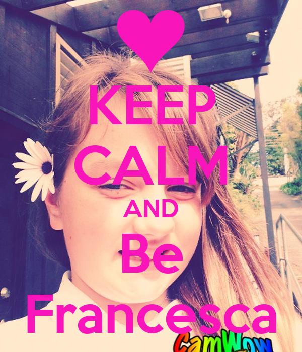 KEEP CALM AND Be Francesca