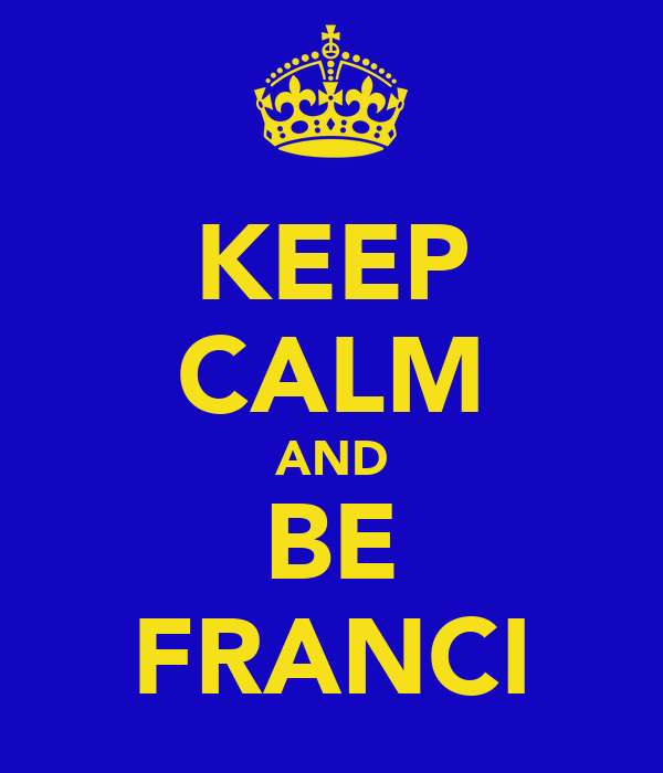 KEEP CALM AND BE FRANCI