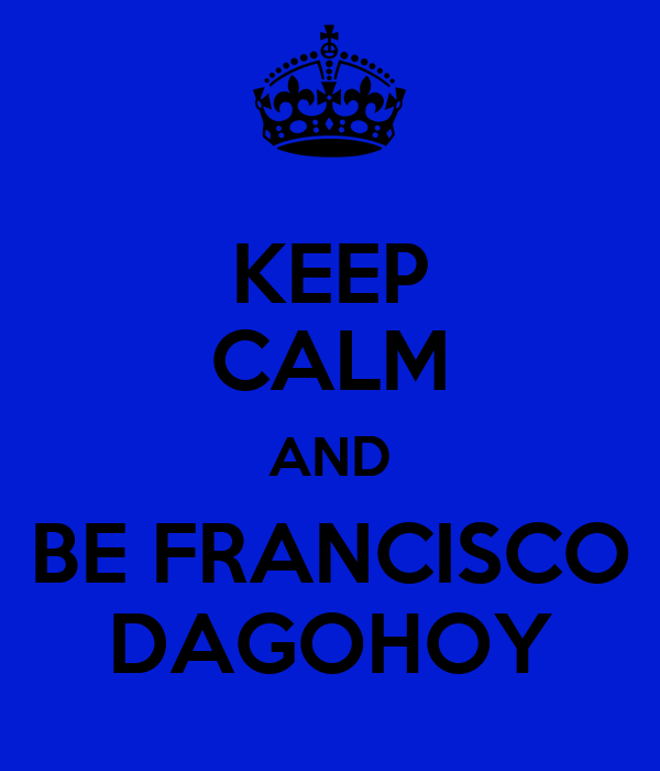 KEEP CALM AND BE FRANCISCO DAGOHOY
